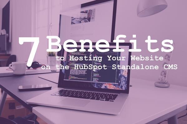 7 Benefits to Hosting Your Website on the HubSpot Standalone CMS