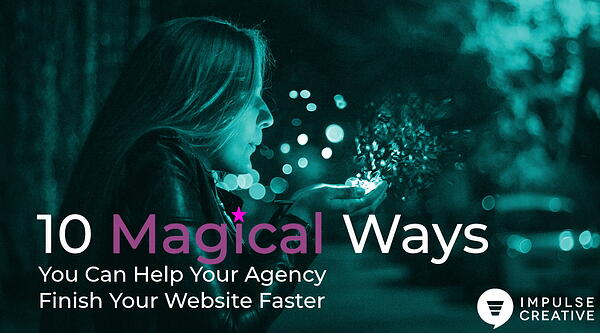 10 Magical Ways You Can Help Your Agency Finish Your Website Faster