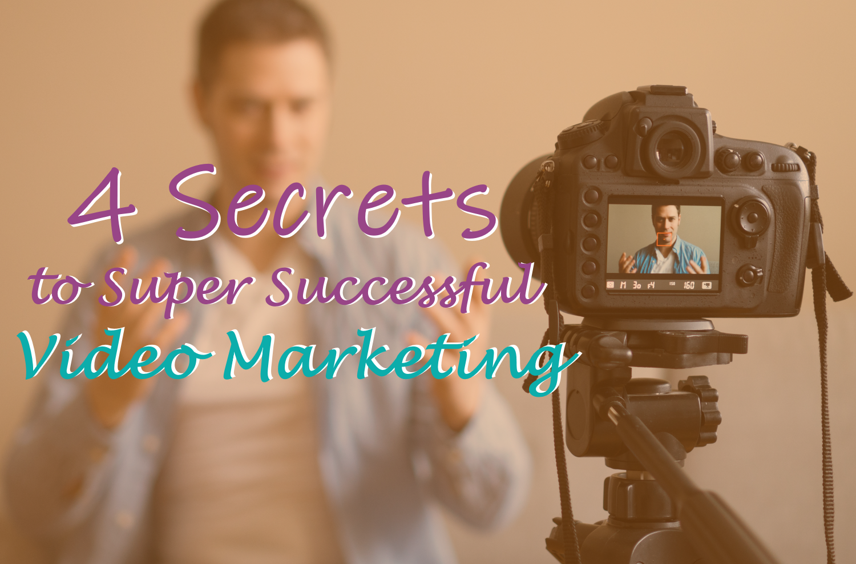 4 Secrets to Super Successful Video Marketing