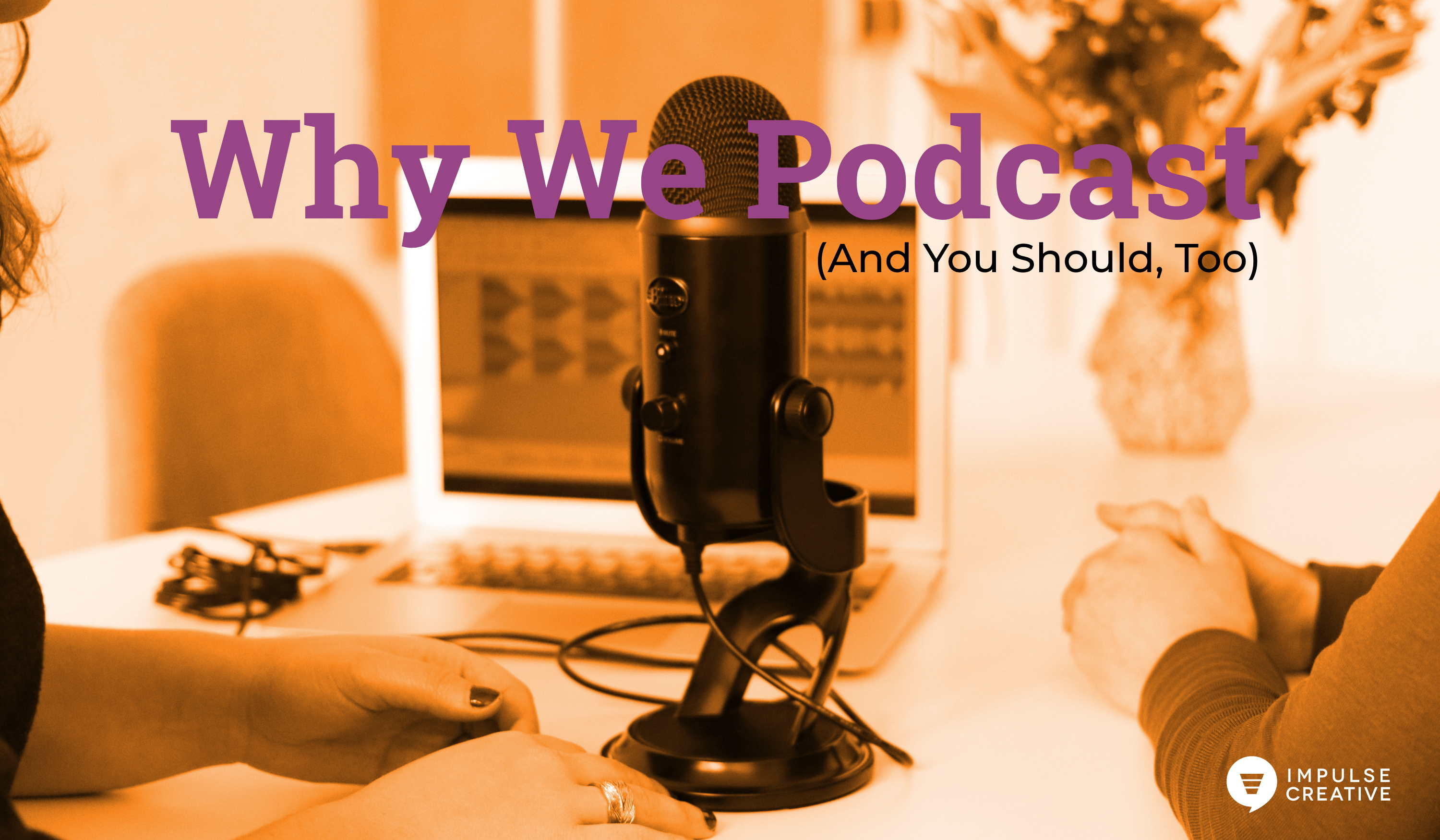 Why We Podcast - and You Should Too!